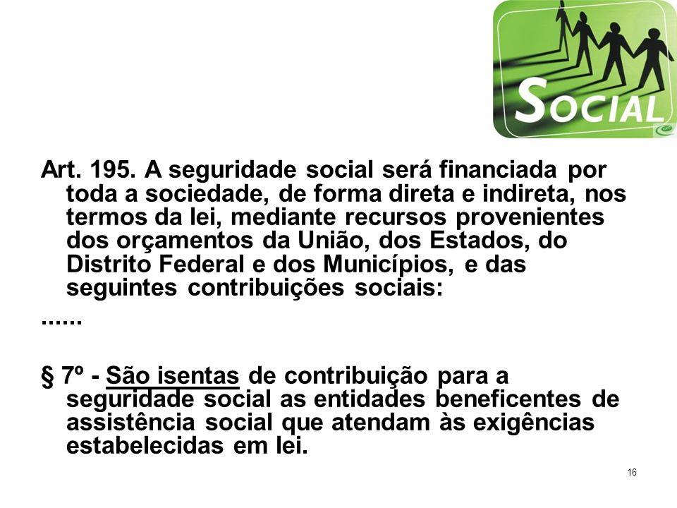 16 Art. 195. A seguridade social será financiada por toda a sociedade, de forma direta e indireta, nos termos da lei, mediante recursos provenientes d