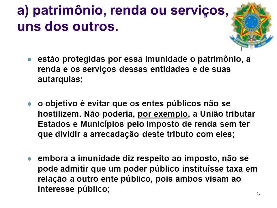 18 a) patrimônio, renda ou serviços, uns dos outros. estão protegidas por essa imunidade o patrimônio, a renda e os serviços dessas entidades e de sua