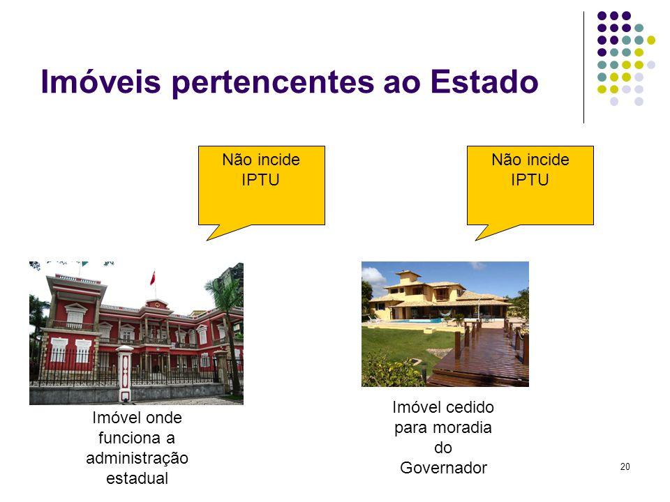 20 Imóveis pertencentes ao Estado Imóvel onde funciona a administração estadual Imóvel cedido para moradia do Governador Não incide IPTU Não incide IP