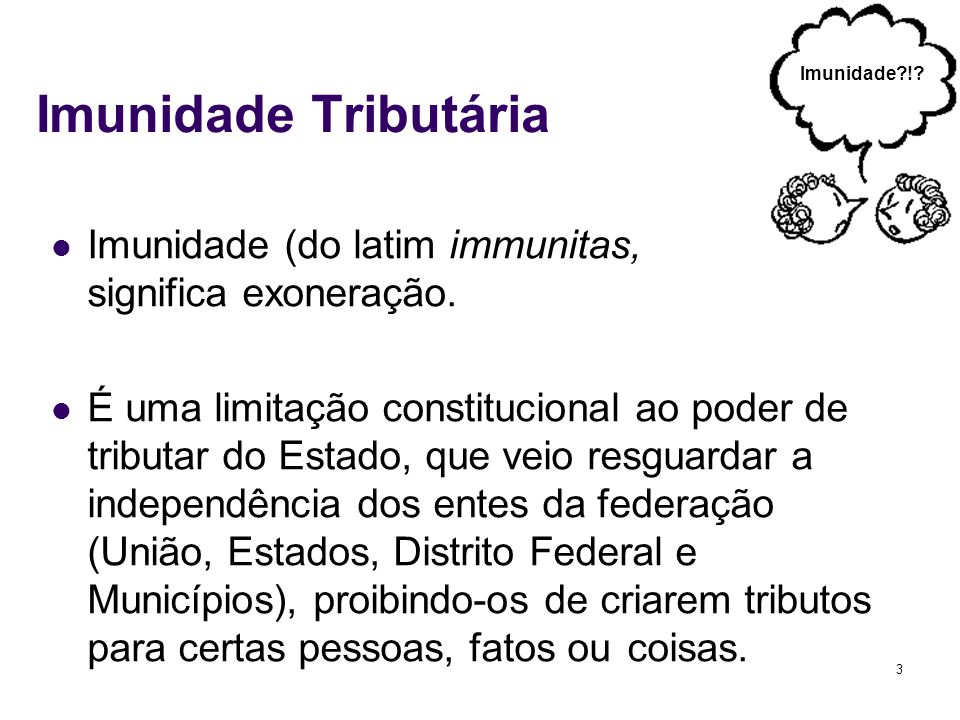 3 Imunidade Tributária Imunidade (do latim immunitas, significa exoneração. É uma limitação constitucional ao poder de tributar do Estado, que veio re
