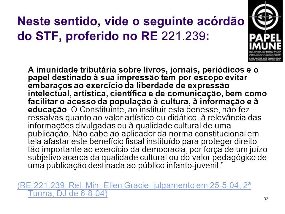 32 Neste sentido, vide o seguinte acórdão do STF, proferido no RE 221.239: A imunidade tributária sobre livros, jornais, periódicos e o papel destinad