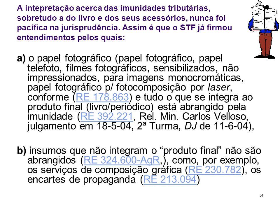 34 A intepretação acerca das imunidades tributárias, sobretudo a do livro e dos seus acessórios, nunca foi pacífica na jurisprudência. Assim é que o S
