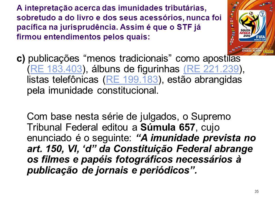 35 A intepretação acerca das imunidades tributárias, sobretudo a do livro e dos seus acessórios, nunca foi pacífica na jurisprudência. Assim é que o S