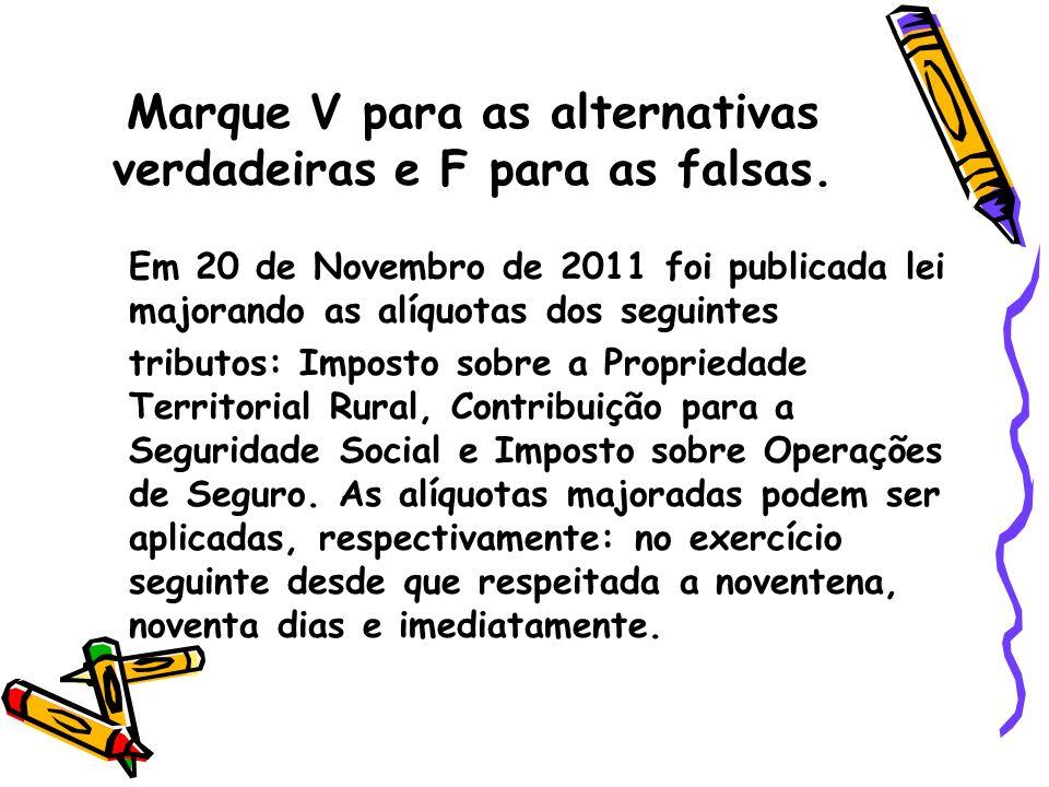 Marque V para as alternativas verdadeiras e F para as falsas. Em 20 de Novembro de 2011 foi publicada lei majorando as alíquotas dos seguintes tributo