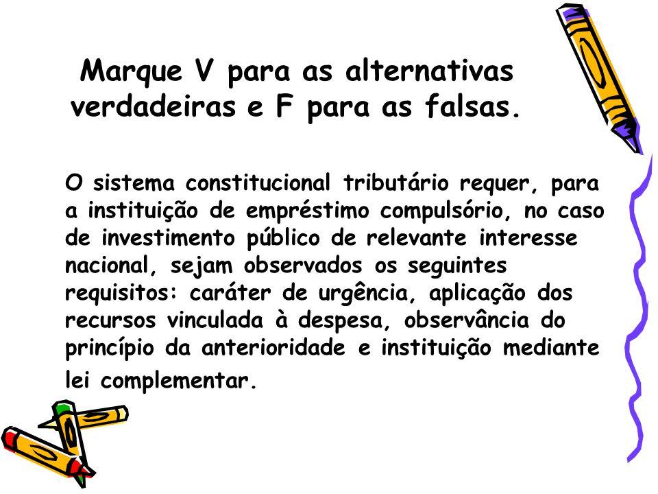 Marque V para as alternativas verdadeiras e F para as falsas. O sistema constitucional tributário requer, para a instituição de empréstimo compulsório
