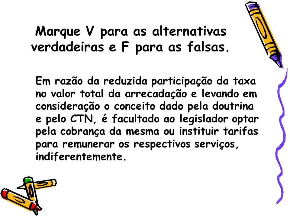 Marque V para as alternativas verdadeiras e F para as falsas. Em razão da reduzida participação da taxa no valor total da arrecadação e levando em con