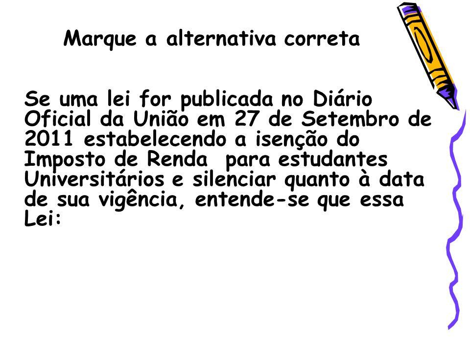 Marque a alternativa correta Se uma lei for publicada no Diário Oficial da União em 27 de Setembro de 2011 estabelecendo a isenção do Imposto de Renda