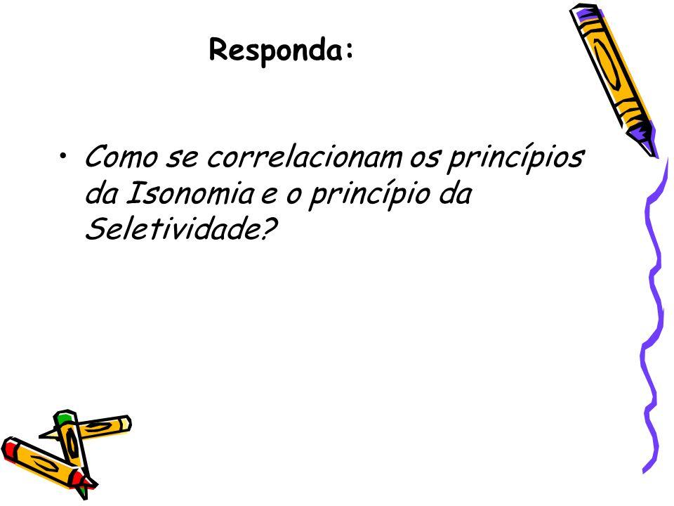 Responda: Como se correlacionam os princípios da Isonomia e o princípio da Seletividade?