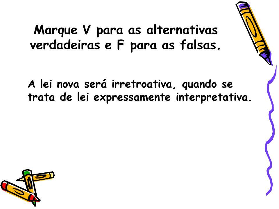 Marque V para as alternativas verdadeiras e F para as falsas. A lei nova será irretroativa, quando se trata de lei expressamente interpretativa. (fals