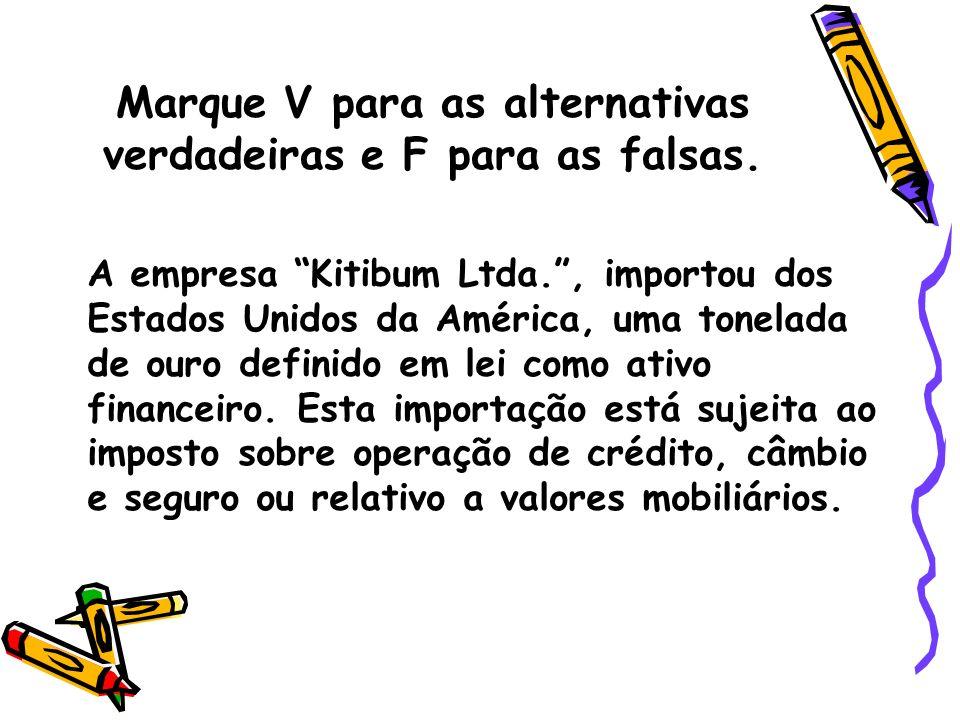 Marque V para as alternativas verdadeiras e F para as falsas. A empresa Kitibum Ltda., importou dos Estados Unidos da América, uma tonelada de ouro de