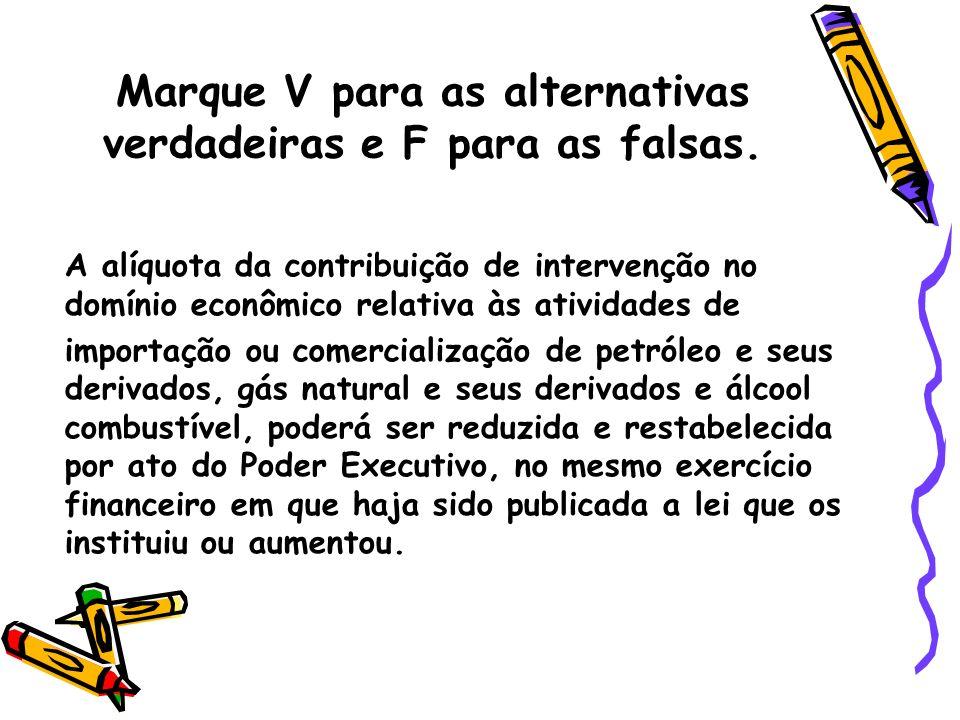 Marque V para as alternativas verdadeiras e F para as falsas. A alíquota da contribuição de intervenção no domínio econômico relativa às atividades de