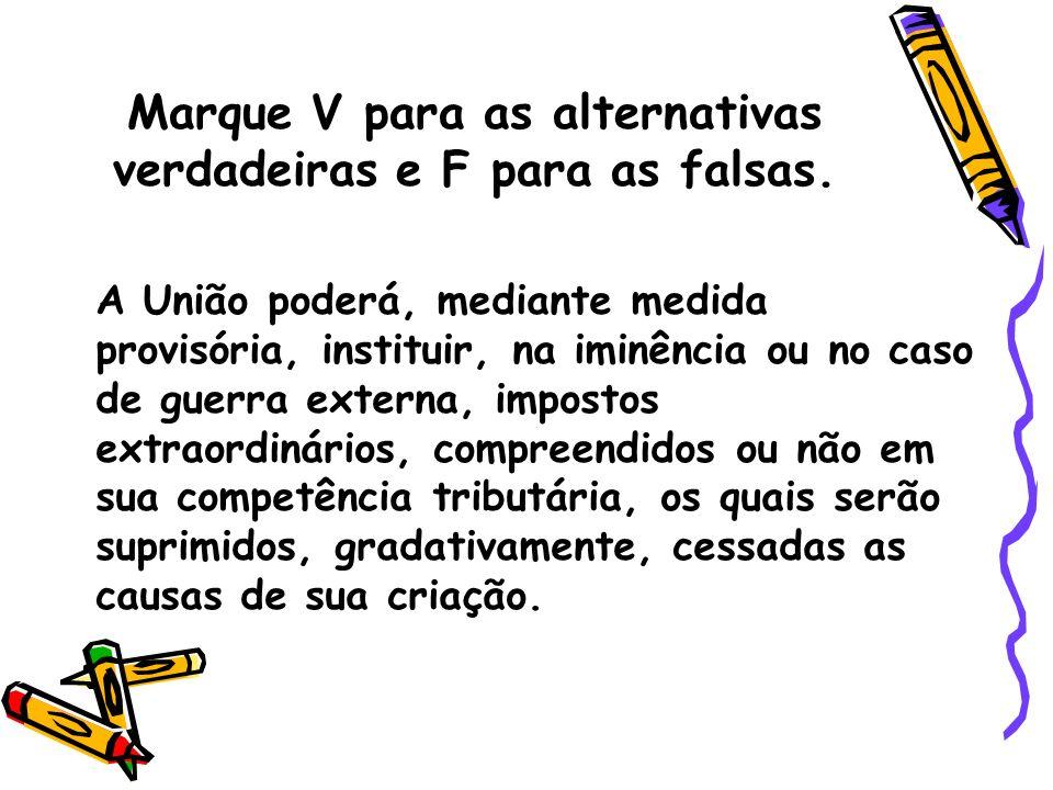 Marque V para as alternativas verdadeiras e F para as falsas. A União poderá, mediante medida provisória, instituir, na iminência ou no caso de guerra