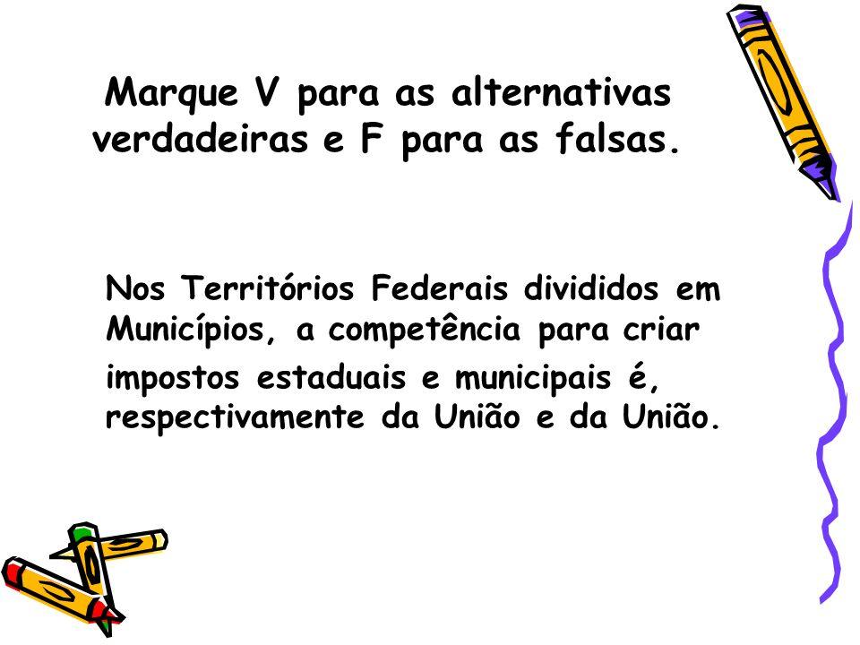 Marque V para as alternativas verdadeiras e F para as falsas. Nos Territórios Federais divididos em Municípios, a competência para criar impostos esta