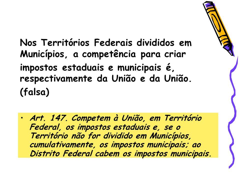 Nos Territórios Federais divididos em Municípios, a competência para criar impostos estaduais e municipais é, respectivamente da União e da União. (fa
