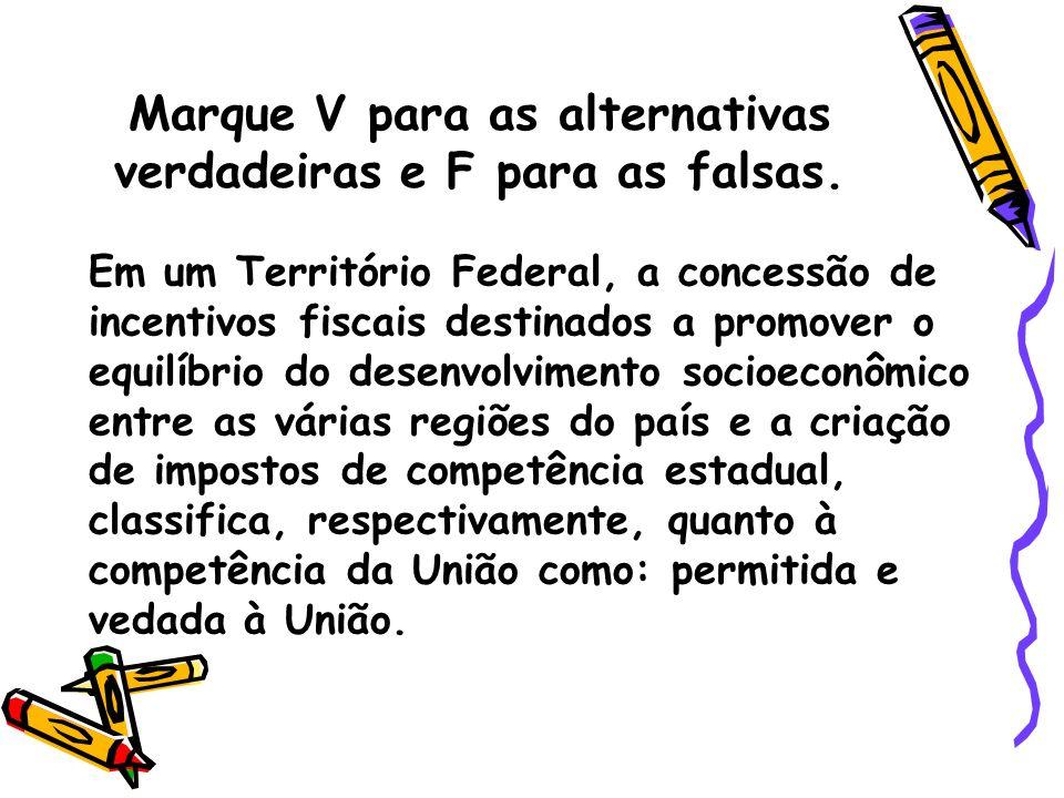Marque V para as alternativas verdadeiras e F para as falsas. Em um Território Federal, a concessão de incentivos fiscais destinados a promover o equi