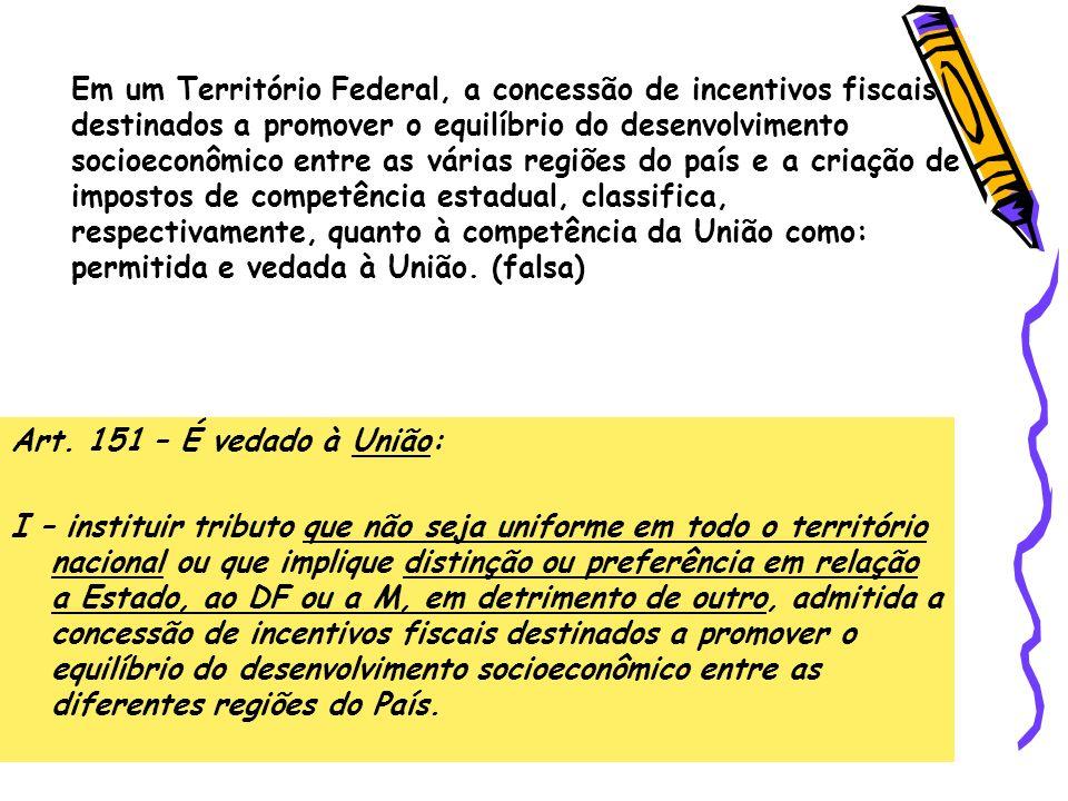 Art. 151 – É vedado à União: I – instituir tributo que não seja uniforme em todo o território nacional ou que implique distinção ou preferência em rel