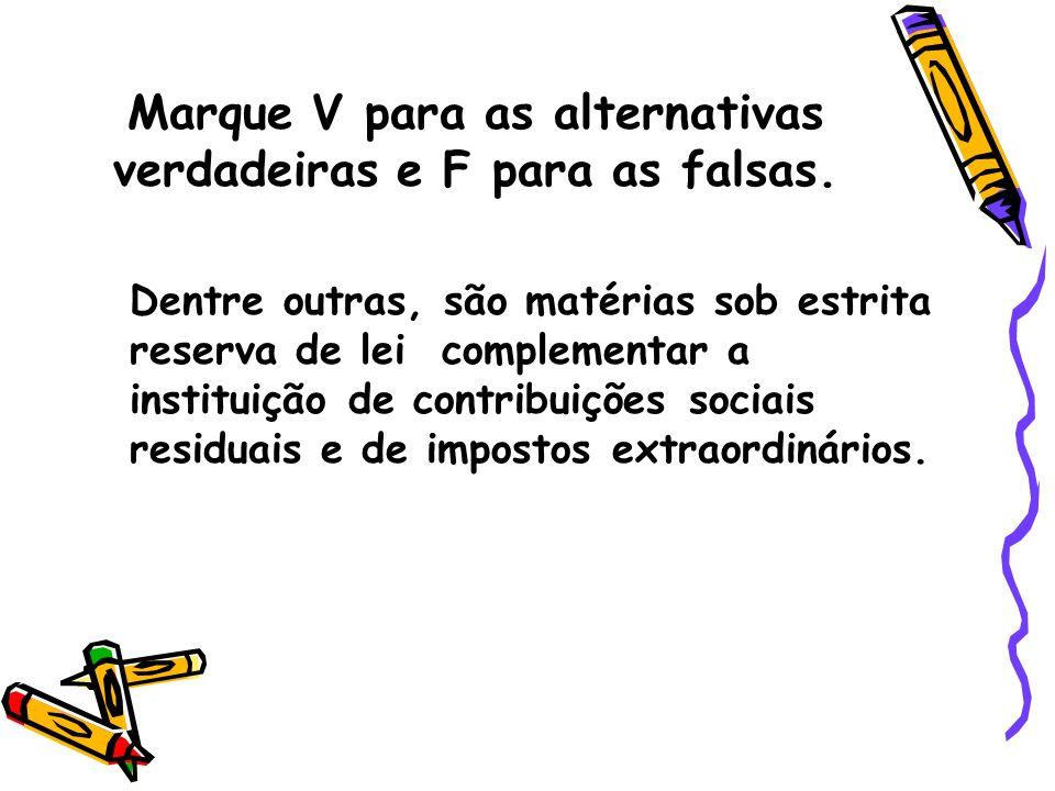 Marque V para as alternativas verdadeiras e F para as falsas. Dentre outras, são matérias sob estrita reserva de lei complementar a instituição de con