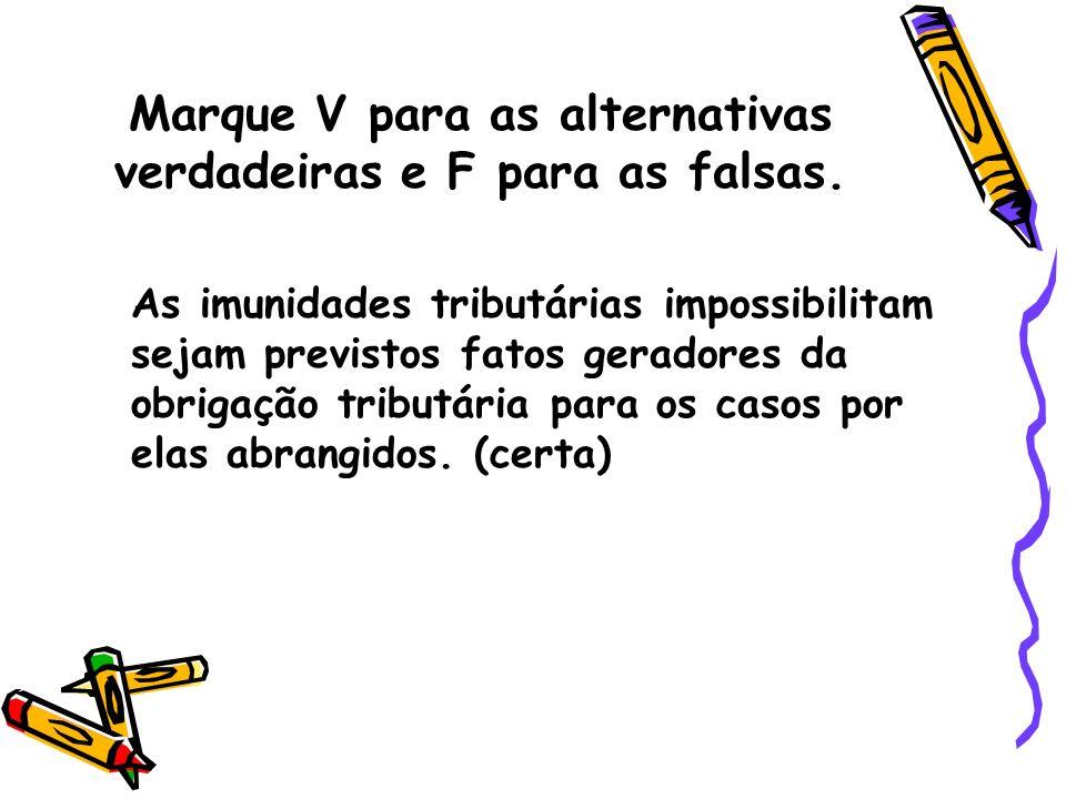 Marque V para as alternativas verdadeiras e F para as falsas. As imunidades tributárias impossibilitam sejam previstos fatos geradores da obrigação tr