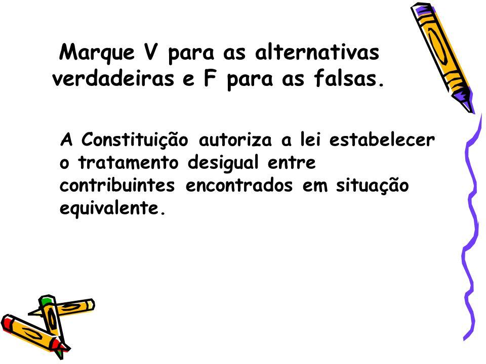 Marque V para as alternativas verdadeiras e F para as falsas. A Constituição autoriza a lei estabelecer o tratamento desigual entre contribuintes enco