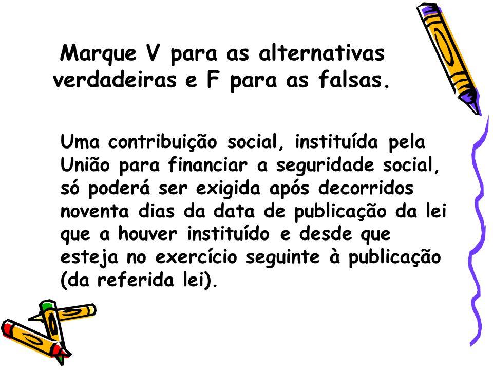 Marque V para as alternativas verdadeiras e F para as falsas. Uma contribuição social, instituída pela União para financiar a seguridade social, só po