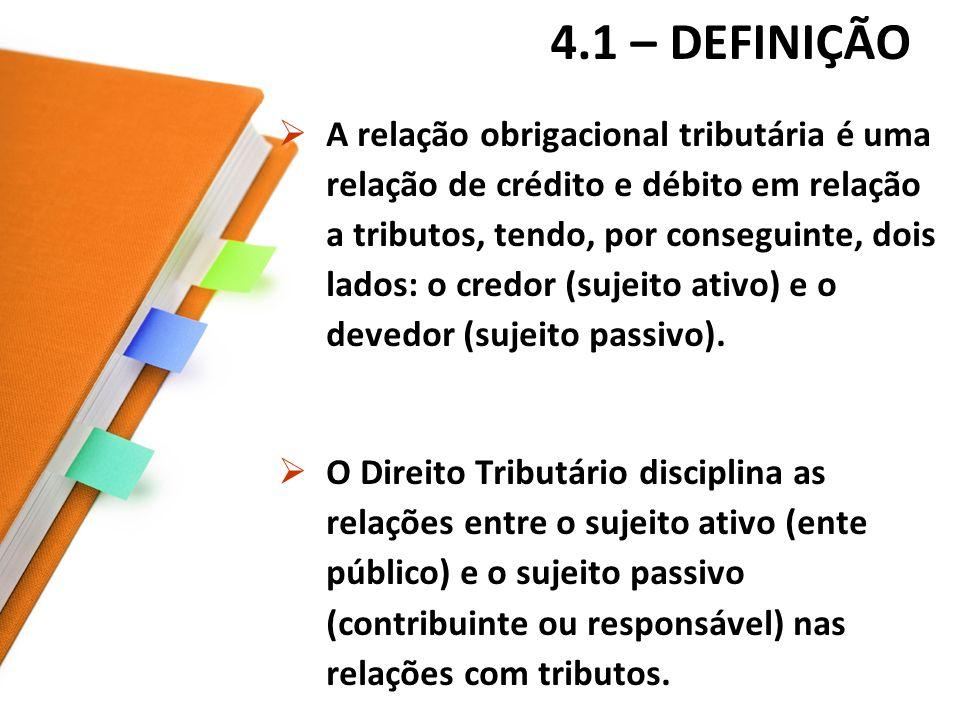 4.1 – DEFINIÇÃO A relação obrigacional tributária é uma relação de crédito e débito em relação a tributos, tendo, por conseguinte, dois lados: o credor (sujeito ativo) e o devedor (sujeito passivo).
