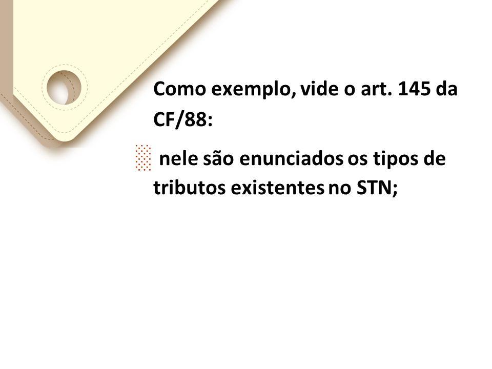 Como exemplo, vide o art. 145 da CF/88: nele são enunciados os tipos de tributos existentes no STN;
