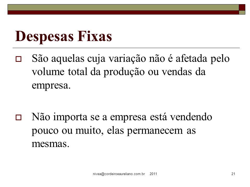 nivea@cordeiroeaureliano.com.br 201121 Despesas Fixas São aquelas cuja variação não é afetada pelo volume total da produção ou vendas da empresa. Não