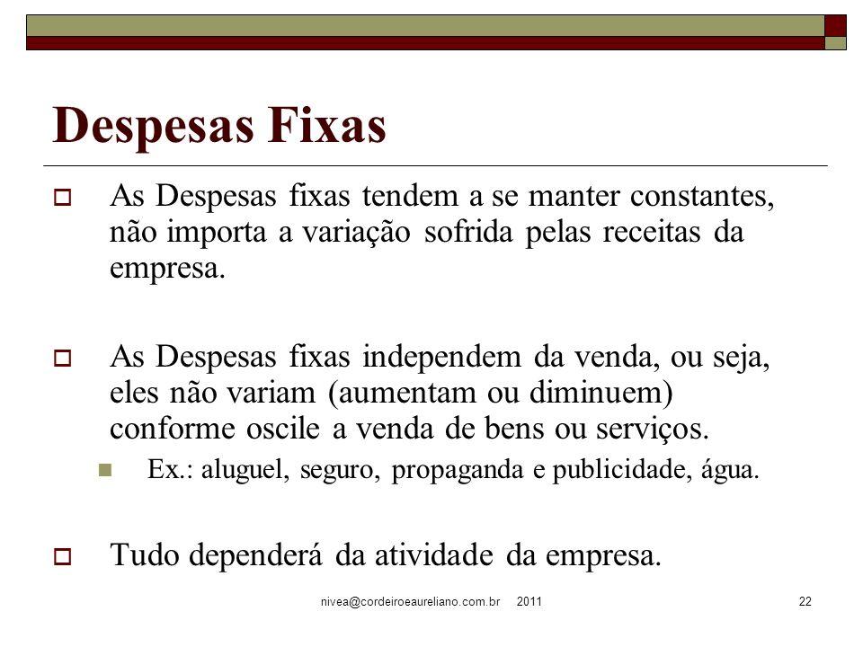 nivea@cordeiroeaureliano.com.br 201122 Despesas Fixas As Despesas fixas tendem a se manter constantes, não importa a variação sofrida pelas receitas da empresa.