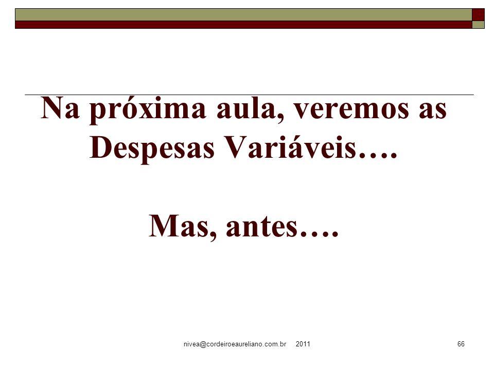 nivea@cordeiroeaureliano.com.br 201166 Na próxima aula, veremos as Despesas Variáveis…. Mas, antes….