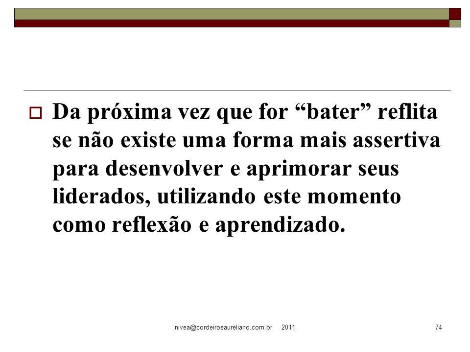 nivea@cordeiroeaureliano.com.br 201174 Da próxima vez que for bater reflita se não existe uma forma mais assertiva para desenvolver e aprimorar seus liderados, utilizando este momento como reflexão e aprendizado.