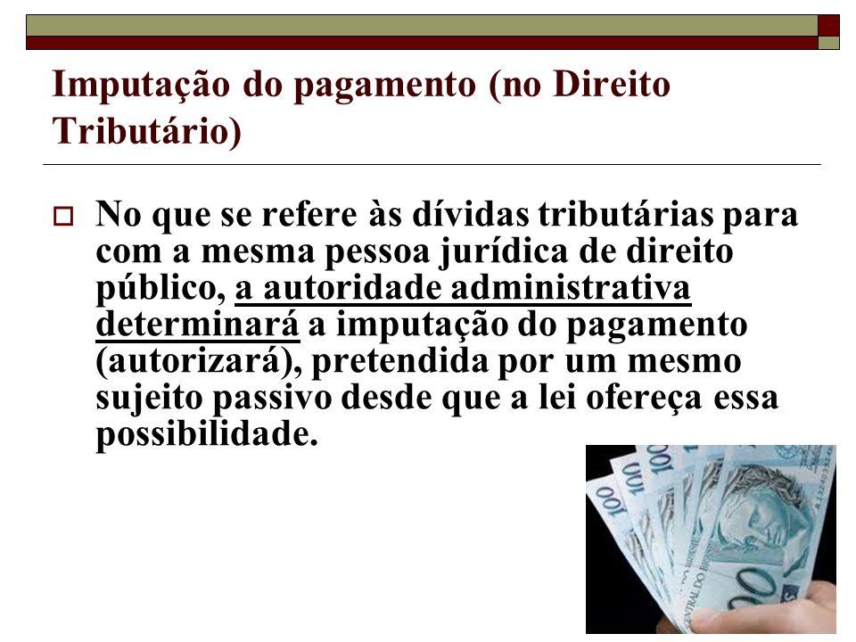 Imputação do pagamento (no Direito Tributário) No que se refere às dívidas tributárias para com a mesma pessoa jurídica de direito público, a autorida