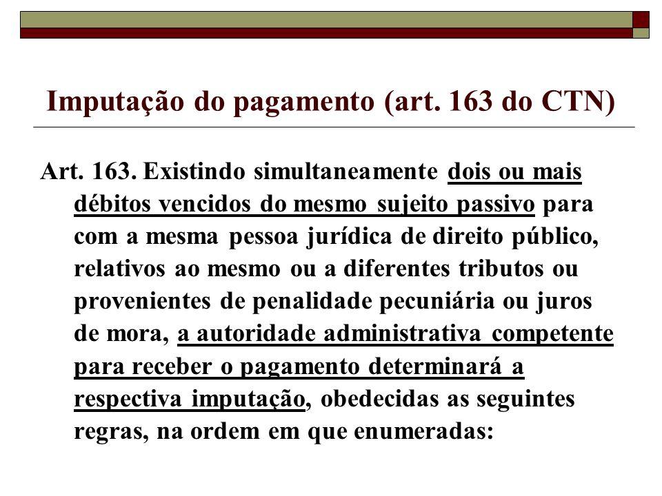 Imputação do pagamento (art. 163 do CTN) Art. 163. Existindo simultaneamente dois ou mais débitos vencidos do mesmo sujeito passivo para com a mesma p