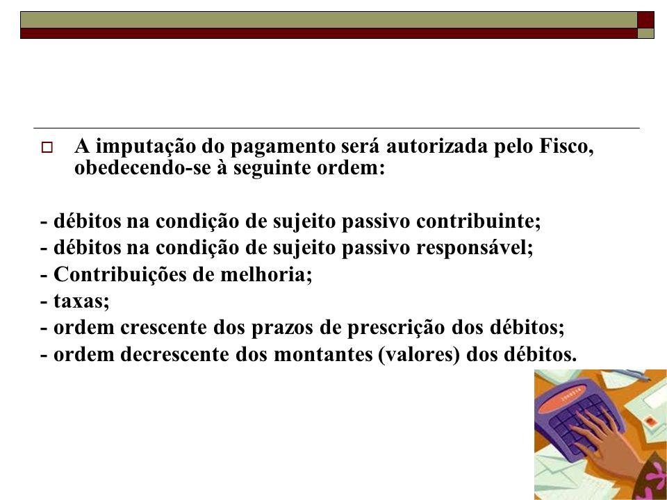 A imputação do pagamento será autorizada pelo Fisco, obedecendo-se à seguinte ordem: - débitos na condição de sujeito passivo contribuinte; - débitos