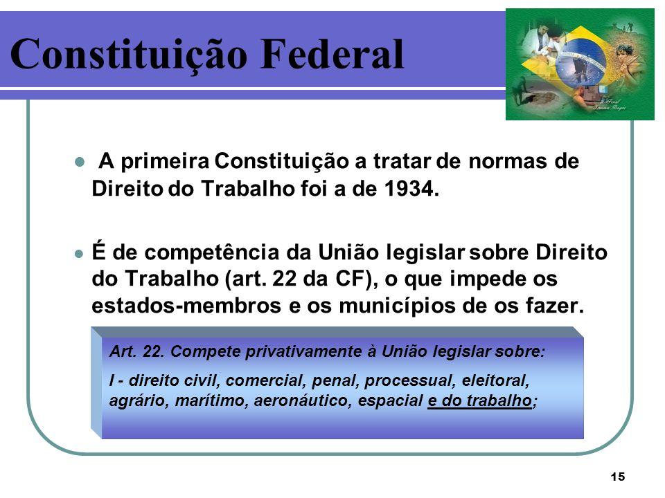 15 A primeira Constituição a tratar de normas de Direito do Trabalho foi a de 1934. É de competência da União legislar sobre Direito do Trabalho (art.
