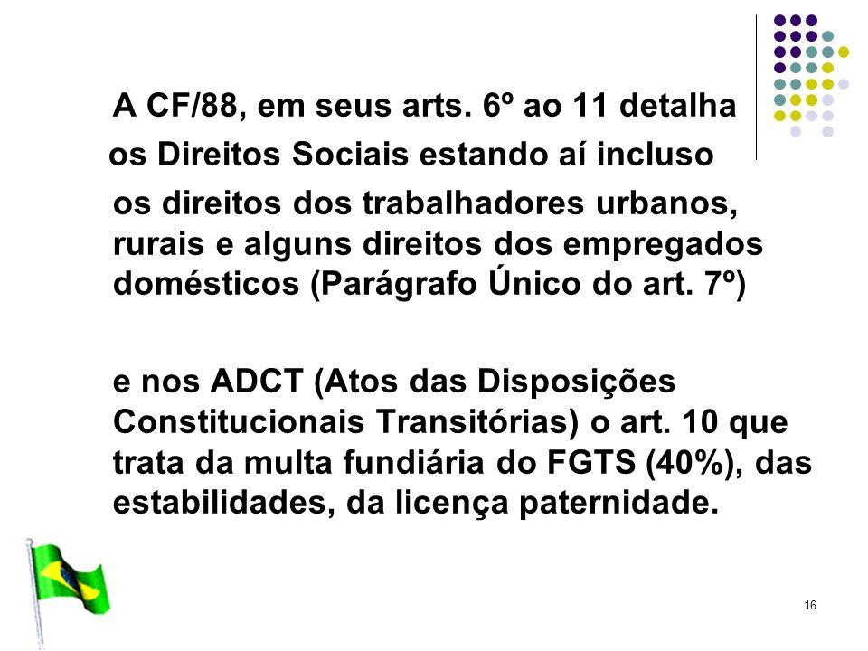 16 A CF/88, em seus arts. 6º ao 11 detalha os Direitos Sociais estando aí incluso os direitos dos trabalhadores urbanos, rurais e alguns direitos dos