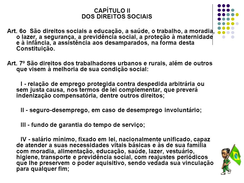17 CAPÍTULO II DOS DIREITOS SOCIAIS Art. 6o São direitos sociais a educação, a saúde, o trabalho, a moradia, o lazer, a segurança, a previdência socia