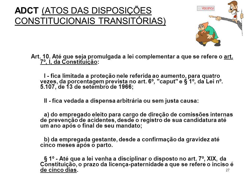 27 ADCT (ATOS DAS DISPOSIÇÕES CONSTITUCIONAIS TRANSITÓRIAS) Art. 10. Até que seja promulgada a lei complementar a que se refere o art. 7º, I, da Const
