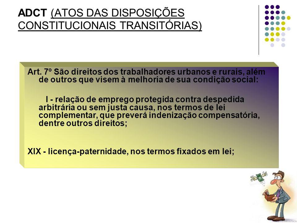 28 ADCT (ATOS DAS DISPOSIÇÕES CONSTITUCIONAIS TRANSITÓRIAS) Art. 7º São direitos dos trabalhadores urbanos e rurais, além de outros que visem à melhor