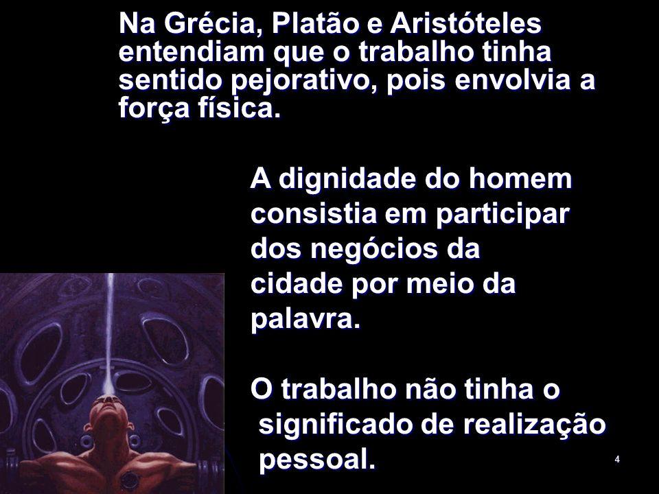 4 Na Grécia, Platão e Aristóteles entendiam que o trabalho tinha sentido pejorativo, pois envolvia a força física. A dignidade do homem consistia em p