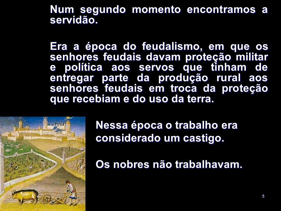 5 Num segundo momento encontramos a servidão. Era a época do feudalismo, em que os senhores feudais davam proteção militar e política aos servos que t