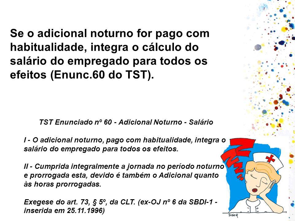 Se o adicional noturno for pago com habitualidade, integra o cálculo do salário do empregado para todos os efeitos (Enunc.60 do TST). TST Enunciado nº