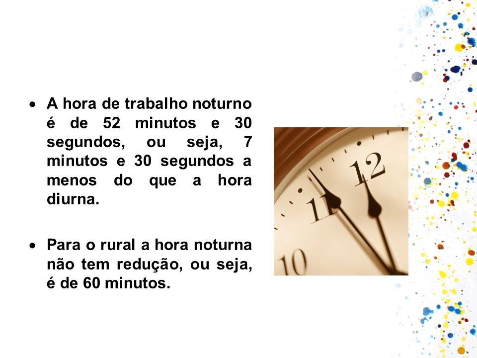 A hora de trabalho noturno é de 52 minutos e 30 segundos, ou seja, 7 minutos e 30 segundos a menos do que a hora diurna. Para o rural a hora noturna n
