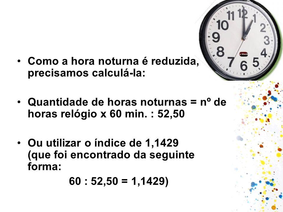 Como a hora noturna é reduzida, precisamos calculá-la: Quantidade de horas noturnas = nº de horas relógio x 60 min. : 52,50 Ou utilizar o índice de 1,