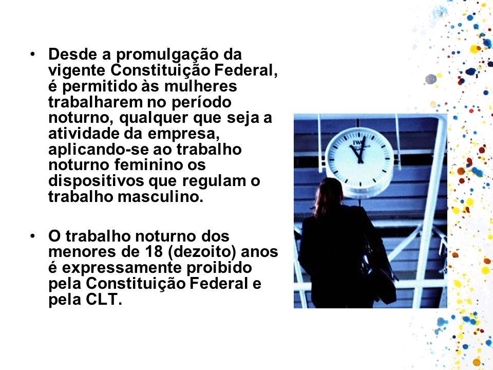Desde a promulgação da vigente Constituição Federal, é permitido às mulheres trabalharem no período noturno, qualquer que seja a atividade da empresa,