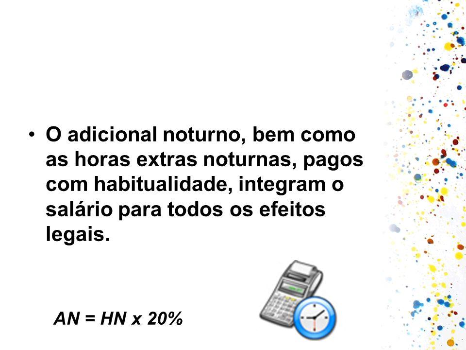 O adicional noturno, bem como as horas extras noturnas, pagos com habitualidade, integram o salário para todos os efeitos legais. AN = HN x 20%