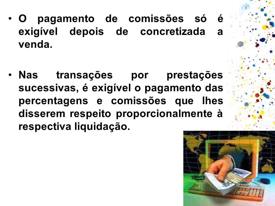 O pagamento de comissões só é exigível depois de concretizada a venda. Nas transações por prestações sucessivas, é exigível o pagamento das percentage