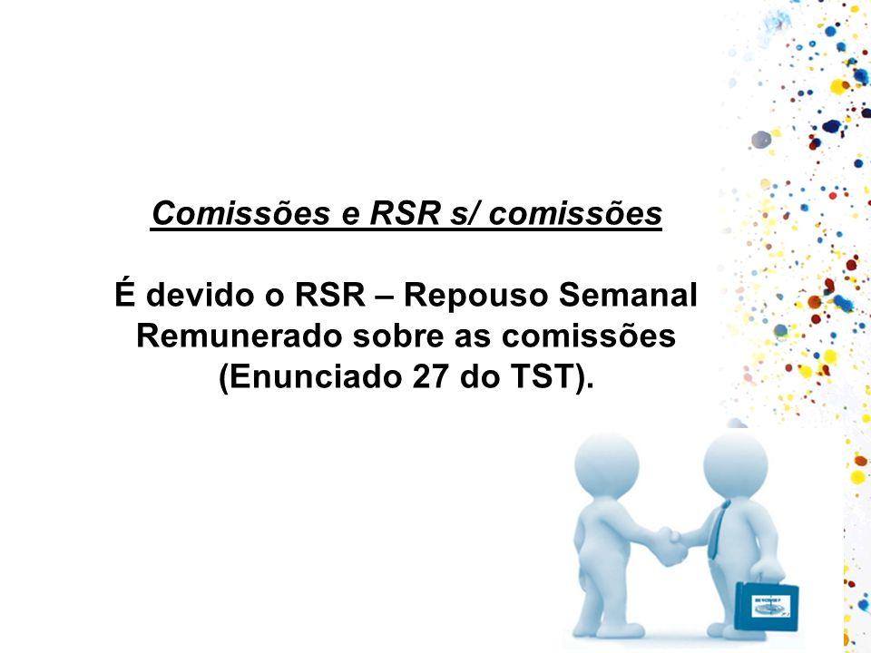 Comissões e RSR s/ comissões É devido o RSR – Repouso Semanal Remunerado sobre as comissões (Enunciado 27 do TST).