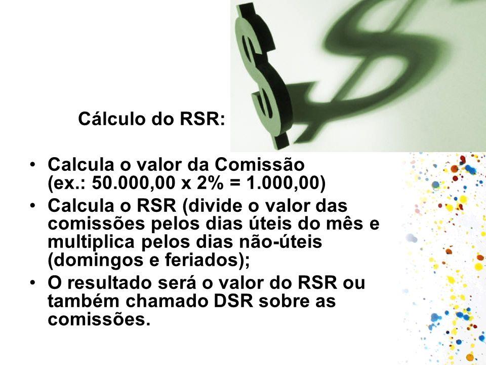 Cálculo do RSR: Calcula o valor da Comissão (ex.: 50.000,00 x 2% = 1.000,00) Calcula o RSR (divide o valor das comissões pelos dias úteis do mês e mul