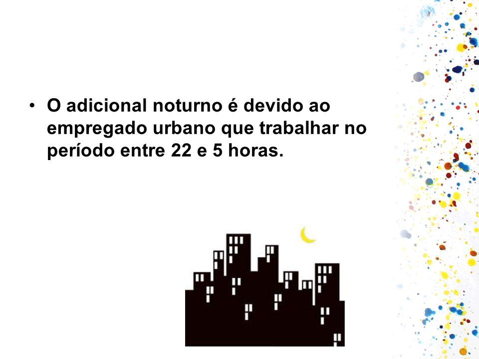 O adicional noturno é devido ao empregado urbano que trabalhar no período entre 22 e 5 horas.