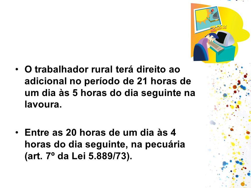 O trabalhador rural terá direito ao adicional no período de 21 horas de um dia às 5 horas do dia seguinte na lavoura. Entre as 20 horas de um dia às 4